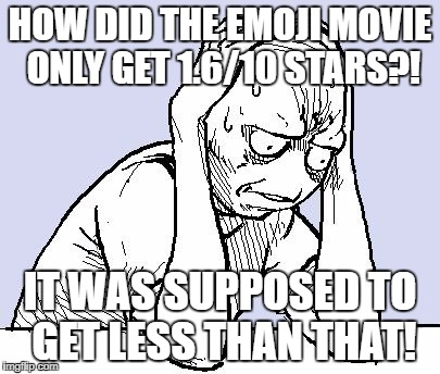 I cant believe this movie even got more then 0.0001 stars  | HOW DID THE EMOJI MOVIE ONLY GET 1.6/10 STARS?! IT WAS SUPPOSED TO GET LESS THAN THAT! | image tagged in stressed meme,emoji movie,emoji,memes,funny meme | made w/ Imgflip meme maker