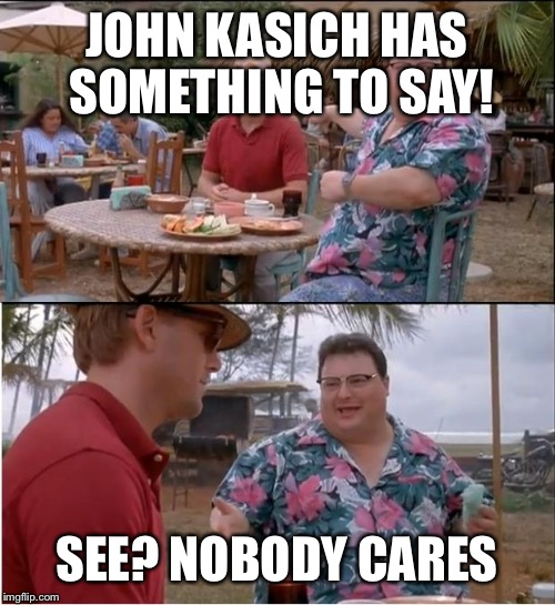 See Nobody Cares Meme | JOHN KASICH HAS SOMETHING TO SAY! SEE? NOBODY CARES | image tagged in memes,see nobody cares | made w/ Imgflip meme maker