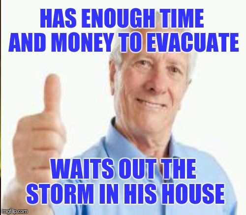 Your retired dad in Florida | HAS ENOUGH TIME AND MONEY TO EVACUATE WAITS OUT THE STORM IN HIS HOUSE | image tagged in hurricane irma,irma | made w/ Imgflip meme maker