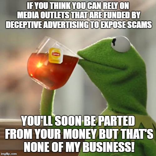 But Thats None Of My Business Meme | IF YOU THINK YOU CAN RELY ON MEDIA OUTLETS THAT ARE FUNDED BY DECEPTIVE ADVERTISING TO EXPOSE SCAMS YOU'LL SOON BE PARTED FROM YOUR MONEY BU | image tagged in memes,but thats none of my business,kermit the frog | made w/ Imgflip meme maker