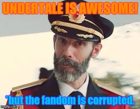 Captain Obvious | UNDERTALE IS AWESOME! *but the fandom is corrupted. | image tagged in captain obvious | made w/ Imgflip meme maker