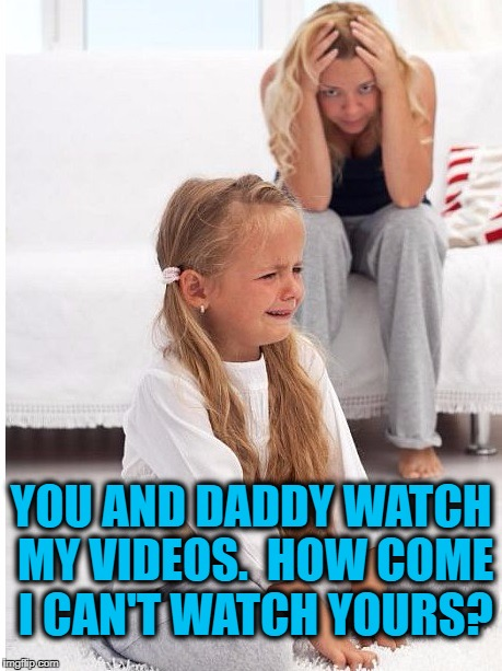 Kid's got a point,  but what's a Mommy to do? | YOU AND DADDY WATCH MY VIDEOS.  HOW COME I CAN'T WATCH YOURS? | image tagged in whine | made w/ Imgflip meme maker