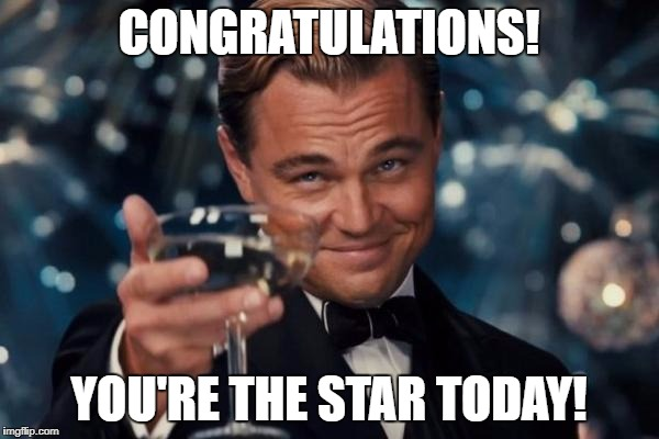 Leonardo Dicaprio Cheers Meme | CONGRATULATIONS! YOU'RE THE STAR TODAY! | image tagged in memes,leonardo dicaprio cheers | made w/ Imgflip meme maker