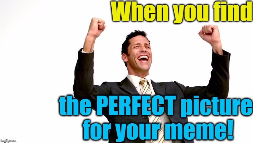 YES!! | When you find the PERFECT picture for your meme! | image tagged in elated,memes | made w/ Imgflip meme maker