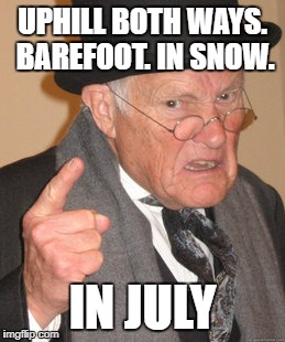 Back In My Day Meme | UPHILL BOTH WAYS. BAREFOOT. IN SNOW. IN JULY | image tagged in memes,back in my day | made w/ Imgflip meme maker