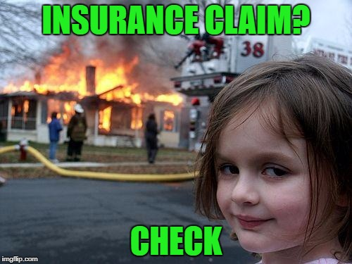 Disaster Girl Meme | INSURANCE CLAIM? CHECK | image tagged in memes,disaster girl | made w/ Imgflip meme maker