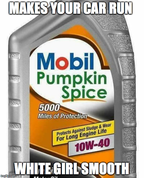 Pumpkin Spice Oil | MAKES YOUR CAR RUN WHITE GIRL SMOOTH | image tagged in pumpkin spice,starbucks,car,oil,smooth,white girl | made w/ Imgflip meme maker