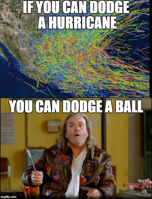 dodgeAcane | IF YOU CAN DODGE A HURRICANE YOU CAN DODGE A BALL | image tagged in dodgeball,hurricane | made w/ Imgflip meme maker