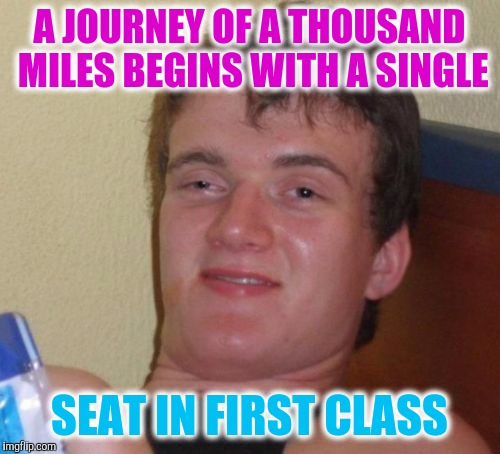 10 Guy Meme | A JOURNEY OF A THOUSAND MILES BEGINS WITH A SINGLE SEAT IN FIRST CLASS | image tagged in memes,10 guy | made w/ Imgflip meme maker
