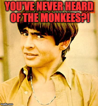 YOU'VE NEVER HEARD  OF THE MONKEES??!!!!!! | YOU'VE NEVER HEARD OF THE MONKEES?! | image tagged in the monkees,singer,david jones,why | made w/ Imgflip meme maker