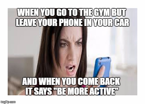 "If you have a Samsung, you know what I mean... | WHEN YOU GO TO THE GYM BUT LEAVE YOUR PHONE IN YOUR CAR AND WHEN YOU COME BACK IT SAYS ""BE MORE ACTIVE"" 