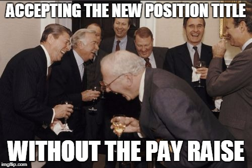 Laughing Men In Suits Meme | ACCEPTING THE NEW POSITION TITLE WITHOUT THE PAY RAISE | image tagged in memes,laughing men in suits | made w/ Imgflip meme maker