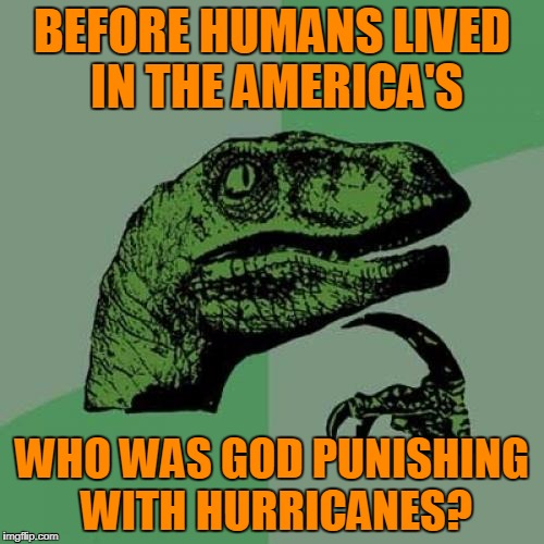 Dinosaurs obviously. | BEFORE HUMANS LIVED IN THE AMERICA'S WHO WAS GOD PUNISHING WITH HURRICANES? | image tagged in memes,philosoraptor | made w/ Imgflip meme maker