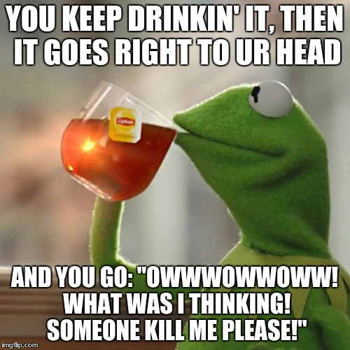 "But Thats None Of My Business Meme | YOU KEEP DRINKIN' IT, THEN IT GOES RIGHT TO UR HEAD AND YOU GO: ""OWWWOWWOWW! WHAT WAS I THINKING! SOMEONE KILL ME PLEASE!"" 