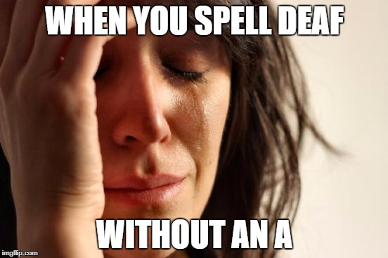 First World Problems Meme | WHEN YOU SPELL DEAF WITHOUT AN A | image tagged in memes,first world problems | made w/ Imgflip meme maker