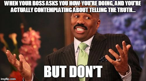 Steve Harvey Meme | WHEN YOUR BOSS ASKS YOU HOW YOU'RE DOING, AND YOU'RE ACTUALLY CONTEMPLATING ABOUT TELLING THE TRUTH... BUT DON'T | image tagged in memes,steve harvey | made w/ Imgflip meme maker