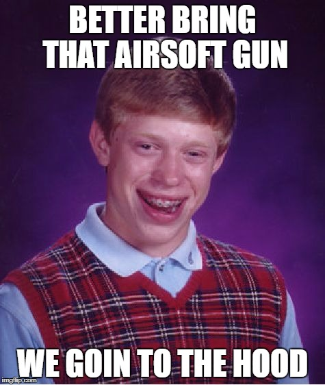 Bad Luck Brian Meme | BETTER BRING THAT AIRSOFT GUN WE GOIN TO THE HOOD | image tagged in memes,bad luck brian | made w/ Imgflip meme maker