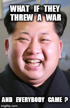 Kim Young-Un's War | WHAT   IF   THEY THREW   A   WAR AND   EVERYBODY   CAME  ? | image tagged in korea,war,kim | made w/ Imgflip meme maker