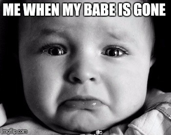 Sad Baby Meme | ME WHEN MY BABE IS GONE | image tagged in memes,sad baby | made w/ Imgflip meme maker