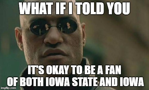 Matrix Morpheus Meme | WHAT IF I TOLD YOU IT'S OKAY TO BE A FAN OF BOTH IOWA STATE AND IOWA | image tagged in memes,matrix morpheus | made w/ Imgflip meme maker