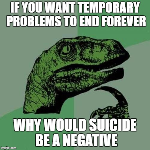 Philosoraptor Meme | IF YOU WANT TEMPORARY PROBLEMS TO END FOREVER WHY WOULD SUICIDE BE A NEGATIVE | image tagged in memes,philosoraptor | made w/ Imgflip meme maker