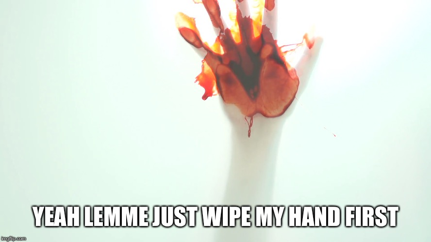 YEAH LEMME JUST WIPE MY HAND FIRST | made w/ Imgflip meme maker