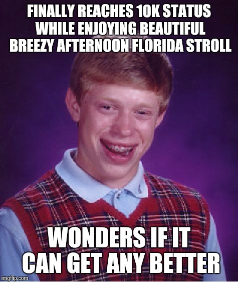 Meanwhile in Florida | FINALLY REACHES 10K STATUS WHILE ENJOYING BEAUTIFUL BREEZY AFTERNOON FLORIDA STROLL WONDERS IF IT CAN GET ANY BETTER | image tagged in memes,bad luck brian,timing,meanwhile in florida,just my luck | made w/ Imgflip meme maker