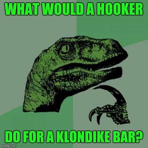 Philosoraptor Meme | WHAT WOULD A HOOKER DO FOR A KLONDIKE BAR? | image tagged in memes,philosoraptor | made w/ Imgflip meme maker