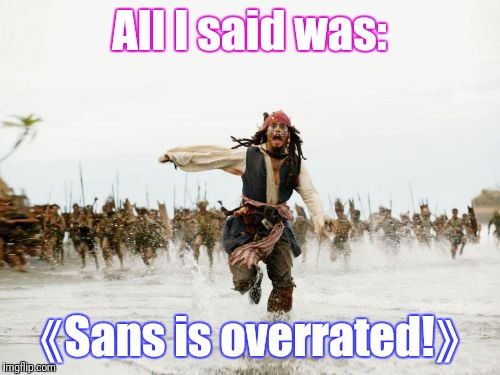 Never say 《Sans is overrated》 to his fangirls and fanboys. | All I said was: 《Sans is overrated!》 | image tagged in memes,jack sparrow being chased | made w/ Imgflip meme maker