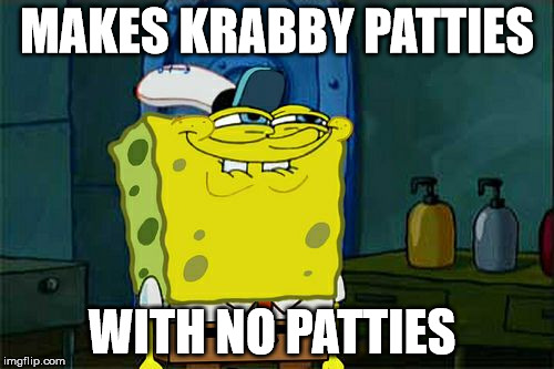Dont You Squidward Meme | MAKES KRABBY PATTIES WITH NO PATTIES | image tagged in memes,dont you squidward | made w/ Imgflip meme maker