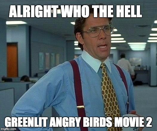 That Would Be Great Meme | ALRIGHT WHO THE HELL GREENLIT ANGRY BIRDS MOVIE 2 | image tagged in memes,that would be great | made w/ Imgflip meme maker