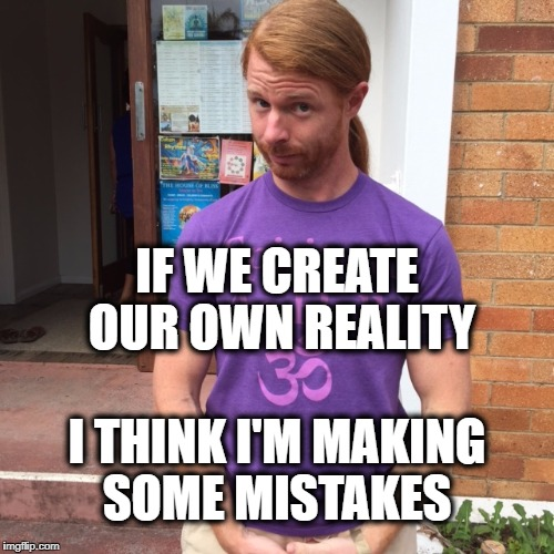 JP Sears. The Spiritual Guy | IF WE CREATE OUR OWN REALITY I THINK I'M MAKING SOME MISTAKES | image tagged in jp sears the spiritual guy,mistakes,reality,alternate reality,still a better love story than twilight,creativity | made w/ Imgflip meme maker