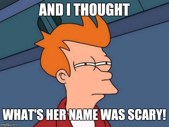Futurama Fry Meme | AND I THOUGHT WHAT'S HER NAME WAS SCARY! | image tagged in memes,futurama fry | made w/ Imgflip meme maker