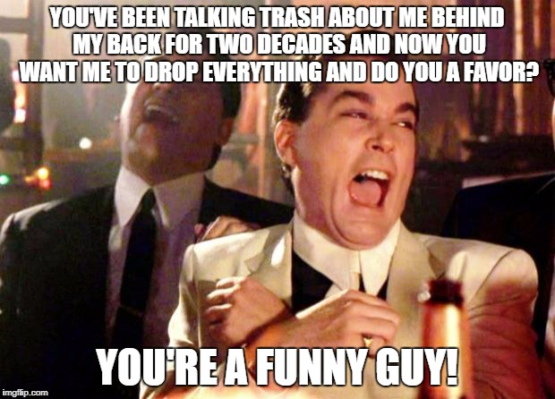Goodfellas Laugh | YOU'VE BEEN TALKING TRASH ABOUT ME BEHIND MY BACK FOR TWO DECADES AND NOW YOU WANT ME TO DROP EVERYTHING AND DO YOU A FAVOR? YOU'RE A FUNNY  | image tagged in goodfellas laugh | made w/ Imgflip meme maker