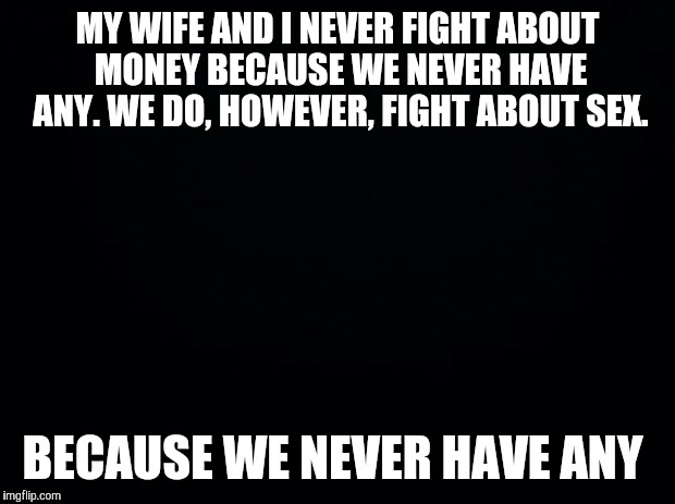 Black background | MY WIFE AND I NEVER FIGHT ABOUT MONEY BECAUSE WE NEVER HAVE ANY. WE DO, HOWEVER, FIGHT ABOUT SEX. BECAUSE WE NEVER HAVE ANY | image tagged in black background | made w/ Imgflip meme maker