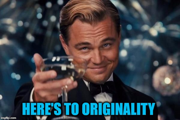 Leonardo Dicaprio Cheers Meme | HERE'S TO ORIGINALITY | image tagged in memes,leonardo dicaprio cheers | made w/ Imgflip meme maker