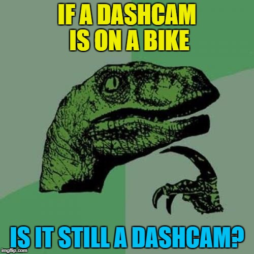 Unless your bike has a dashboard... :) | IF A DASHCAM IS ON A BIKE IS IT STILL A DASHCAM? | image tagged in memes,philosoraptor,dashcam,bikes | made w/ Imgflip meme maker