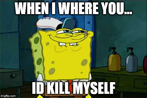 Dont You Squidward Meme | WHEN I WHERE YOU... ID KILL MYSELF | image tagged in memes,dont you squidward | made w/ Imgflip meme maker