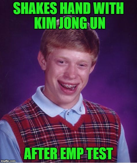 Bad Luck Brian Meme | SHAKES HAND WITH KIM JONG UN AFTER EMP TEST | image tagged in memes,bad luck brian | made w/ Imgflip meme maker
