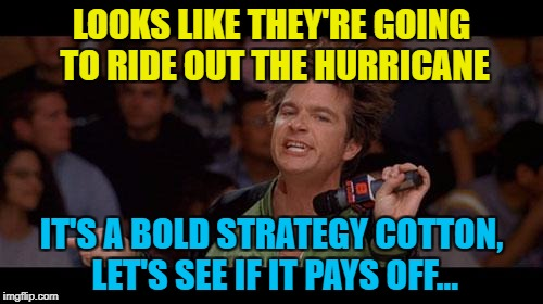 Let's hope it does pay off | LOOKS LIKE THEY'RE GOING TO RIDE OUT THE HURRICANE IT'S A BOLD STRATEGY COTTON, LET'S SEE IF IT PAYS OFF... | image tagged in bold move cotton,memes,hurricane irma,florida,weather,films | made w/ Imgflip meme maker