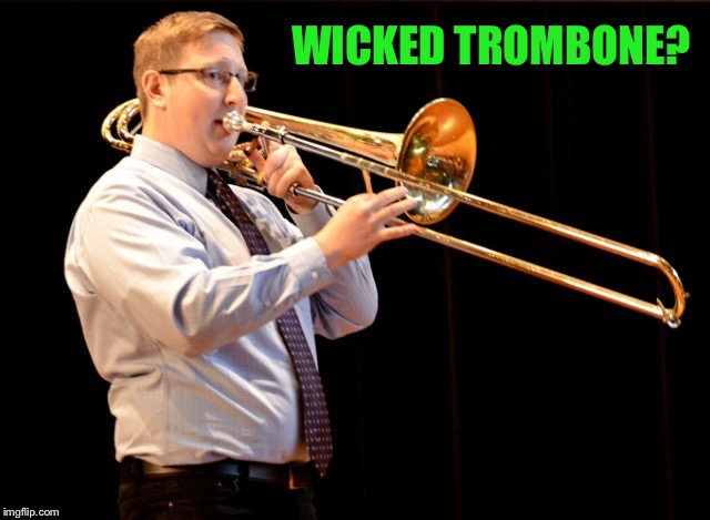 WICKED TROMBONE? | made w/ Imgflip meme maker