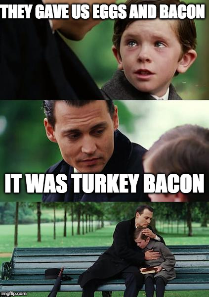 poor kid | THEY GAVE US EGGS AND BACON IT WAS TURKEY BACON | image tagged in memes,finding neverland,turkey bacon,iwanttobebacon,iwanttobebaconcom | made w/ Imgflip meme maker