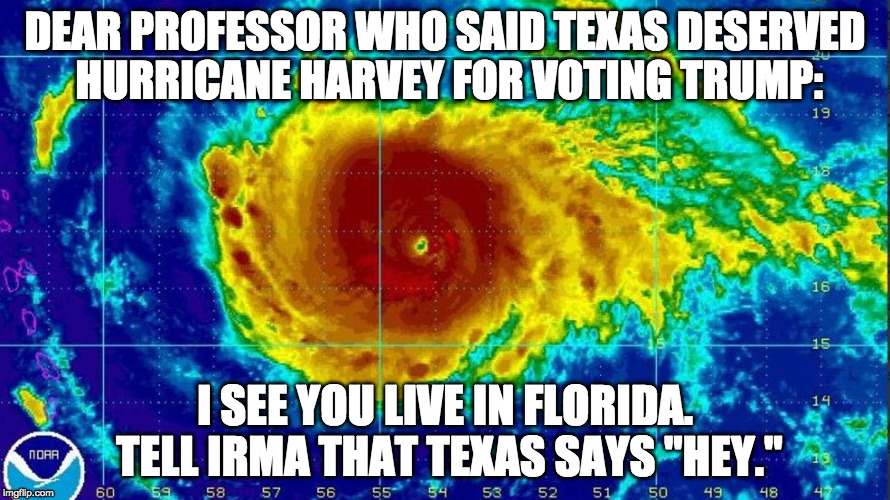 "Karma much? | DEAR PROFESSOR WHO SAID TEXAS DESERVED HURRICANE HARVEY FOR VOTING TRUMP: I SEE YOU LIVE IN FLORIDA. TELL IRMA THAT TEXAS SAYS ""HEY."" 