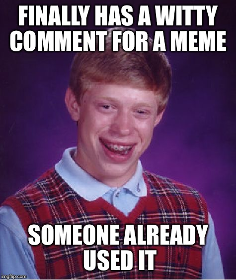 Dang! Too slow----again--sigh | FINALLY HAS A WITTY COMMENT FOR A MEME SOMEONE ALREADY USED IT | image tagged in memes,bad luck brian | made w/ Imgflip meme maker