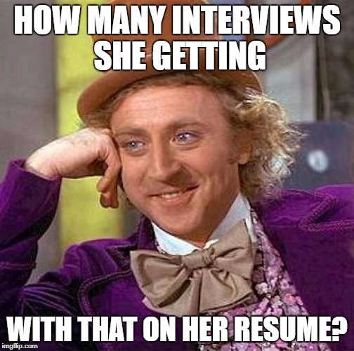 Creepy Condescending Wonka Meme | HOW MANY INTERVIEWS SHE GETTING WITH THAT ON HER RESUME? | image tagged in memes,creepy condescending wonka | made w/ Imgflip meme maker