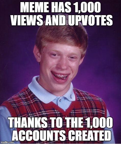 Bad Luck Brian Meme | MEME HAS 1,000 VIEWS AND UPVOTES THANKS TO THE 1,000 ACCOUNTS CREATED | image tagged in memes,bad luck brian | made w/ Imgflip meme maker