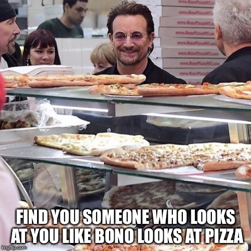 FIND YOU SOMEONE WHO LOOKS AT YOU LIKE BONO LOOKS AT PIZZA | image tagged in bono looking at pizza | made w/ Imgflip meme maker