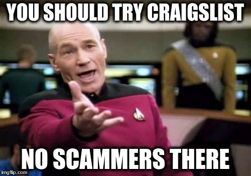 Picard Wtf Meme | YOU SHOULD TRY CRAIGSLIST NO SCAMMERS THERE | image tagged in memes,picard wtf | made w/ Imgflip meme maker