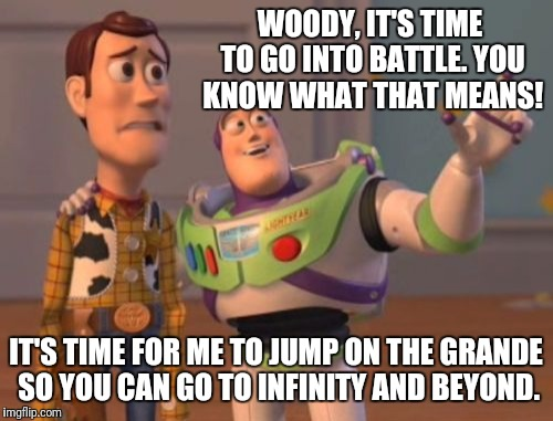 X, X Everywhere Meme | WOODY, IT'S TIME TO GO INTO BATTLE. YOU KNOW WHAT THAT MEANS! IT'S TIME FOR ME TO JUMP ON THE GRANDE SO YOU CAN GO TO INFINITY AND BEYOND. | image tagged in memes,x x everywhere | made w/ Imgflip meme maker