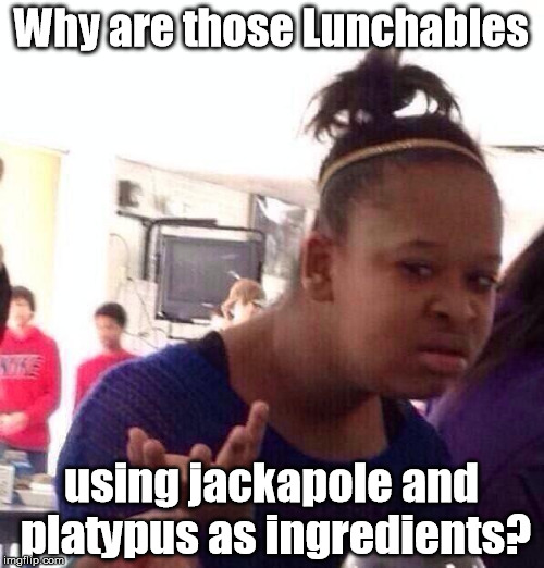 Black Girl Wat Meme | Why are those Lunchables using jackapole and platypus as ingredients? | image tagged in memes,black girl wat | made w/ Imgflip meme maker